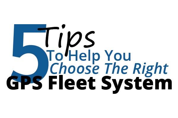 5 Tips Choose Right GPS Fleet System